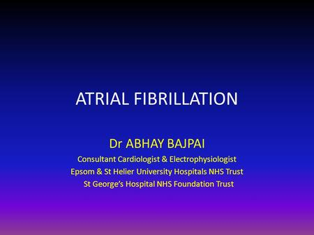 ATRIAL FIBRILLATION Dr ABHAY BAJPAI Consultant Cardiologist & Electrophysiologist Epsom & St Helier University Hospitals NHS Trust St George's Hospital.