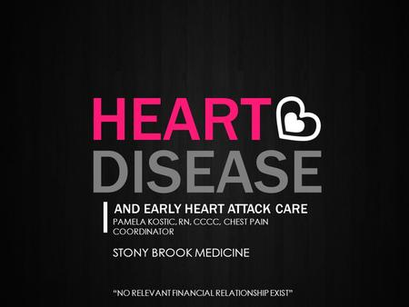 "PAMELA KOSTIC, RN, CCCC, CHEST PAIN COORDINATOR STONY BROOK MEDICINE ""NO RELEVANT FINANCIAL RELATIONSHIP EXIST"" HEART AND EARLY HEART ATTACK CARE DISEASE."
