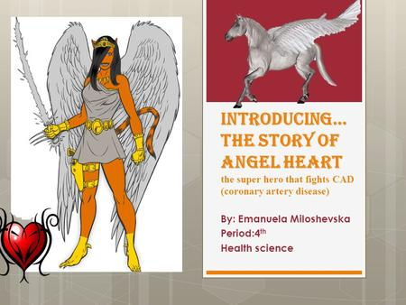 Introducing… the story of Angel heart the super hero that fights CAD (coronary artery disease) By: Emanuela Miloshevska Period:4 th Health science.