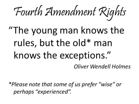 "Fourth Amendment Rights ""The young man knows the rules, but the old* man knows the exceptions."" Oliver Wendell Holmes *Please note that some of us prefer."