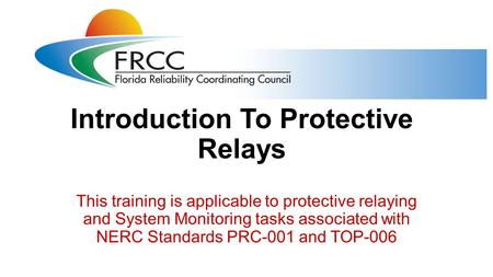 Introduction To Protective Relays This training is applicable to protective relaying and System Monitoring tasks associated with NERC Standards PRC-001.