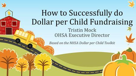 How to Successfully do Dollar per Child Fundraising Tristin Mock OHSA Executive Director Based on the NHSA Dollar per Child Toolkit.