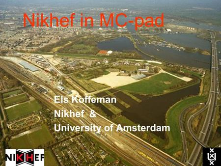 Nikhef in MC-pad Els Koffeman Nikhef & University of Amsterdam.