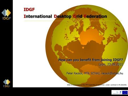 1 IDGF International Desktop Grid Federation How can you benefit from joining IDGF? Lyon, 23.09.2011 Peter Kacsuk, MTA SZTAKI, EDGI is.