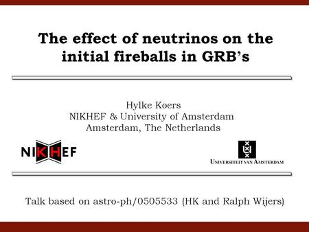 The effect of neutrinos on the initial fireballs in GRB ' s Talk based on astro-ph/0505533 (HK and Ralph Wijers) Hylke Koers NIKHEF & University of Amsterdam.