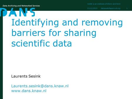 Datasealofapproval.org13/12/2015 DANS is an institute of KNAW and NWO 1 Identifying and removing barriers for sharing scientific data Laurents Sesink