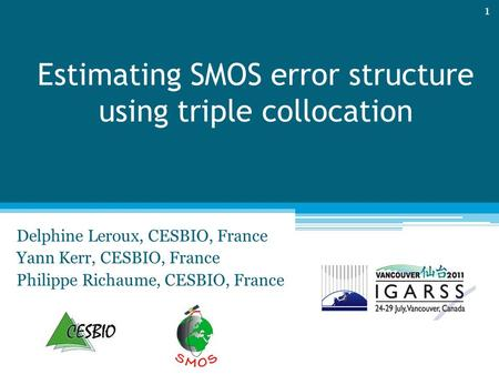 Estimating SMOS error structure using triple collocation Delphine Leroux, CESBIO, France Yann Kerr, CESBIO, France Philippe Richaume, CESBIO, France 1.