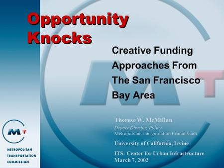 Opportunity Knocks Creative Funding Approaches From The San Francisco Bay Area Therese W. McMillan Deputy Director, Policy Metropolitan Transportation.