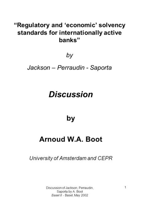 "Discussion of Jackson, Perraudin, Saporta by A. Boot Basel II - Basel, May 2002 1 ""Regulatory and 'economic' solvency standards for internationally active."