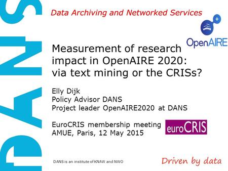 DANS is an institute of KNAW and NWO Data Archiving and Networked Services Measurement of research impact in OpenAIRE 2020: via text mining or the CRISs?
