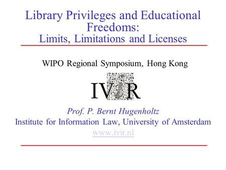 Library Privileges and Educational Freedoms: Limits, Limitations and Licenses Prof. P. Bernt Hugenholtz Institute for Information Law, University of Amsterdam.