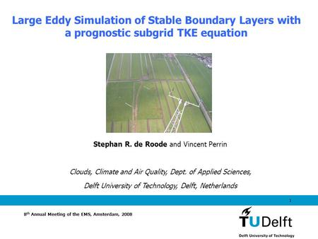 1 Large Eddy Simulation of Stable Boundary Layers with a prognostic subgrid TKE equation 8 th Annual Meeting of the EMS, Amsterdam, 2008 Stephan R. de.