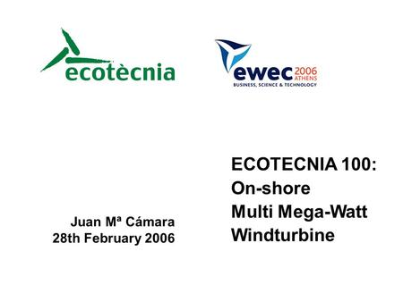 ECOTECNIA 100: On-shore Multi Mega-Watt Windturbine Juan Mª Cámara 28th February 2006.