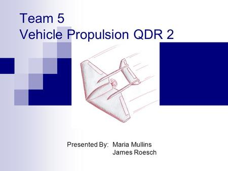 Team 5 Vehicle Propulsion QDR 2 Presented By: Maria Mullins James Roesch.