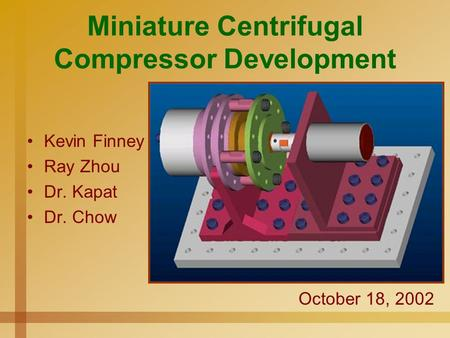 Miniature Centrifugal Compressor Development Kevin Finney Ray Zhou Dr. Kapat Dr. Chow October 18, 2002.