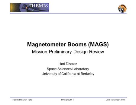THEMIS MISSION PDRMAG BOOM- 1 UCB, November, 2003 Magnetometer Booms (MAGS) Mission Preliminary Design Review Hari Dharan Space Sciences Laboratory University.