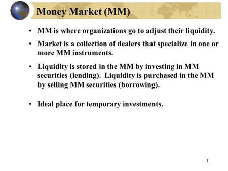 1 Money Market (MM) MM is where organizations go to adjust their liquidity. Market is a collection of dealers that specialize in one or more MM instruments.