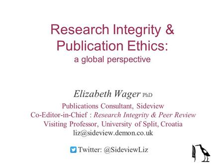 Research Integrity & Publication Ethics: a global perspective Elizabeth Wager PhD Publications Consultant, Sideview Co-Editor-in-Chief : Research Integrity.