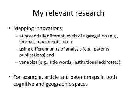 My relevant research Mapping innovations: – at potentially different levels of aggregation (e.g., journals, documents, etc.) – using different units of.