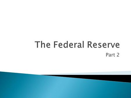 Part 2.  What are the 3 main parts of the Fed?  The Board of Governors  The 12 Reserve Banks  FOMC.