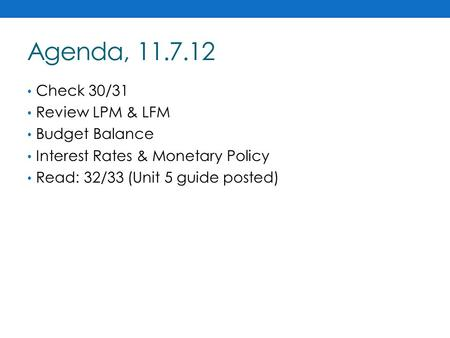 Agenda, 11.7.12 Check 30/31 Review LPM & LFM Budget Balance Interest Rates & Monetary Policy Read: 32/33 (Unit 5 guide posted)