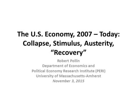 "The U.S. Economy, 2007 – Today: Collapse, Stimulus, Austerity, ""Recovery"" Robert Pollin Department of Economics and Political Economy Research Institute."