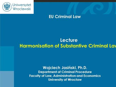 Cje Wojciech Jasiński, Ph.D. Department of Criminal Procedure Faculty of Law, Administration and Economics University of Wrocław Lecture Harmonisation.
