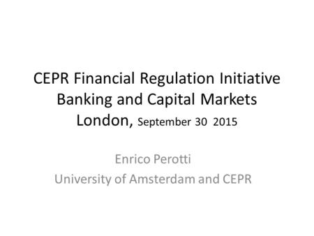 CEPR Financial Regulation Initiative Banking and Capital Markets London, September 30 2015 Enrico Perotti University of Amsterdam and CEPR.