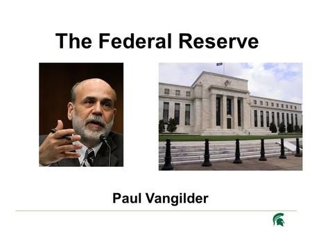 Paul Vangilder The Federal Reserve. H ISTORY Created on December 23, 1913 in response to a century of banking panics Lender of Last Resort Dual Mandate.