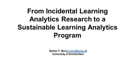 From Incidental Learning Analytics Research to a Sustainable Learning Analytics Program Stefan T. Mol University of Amsterdam.