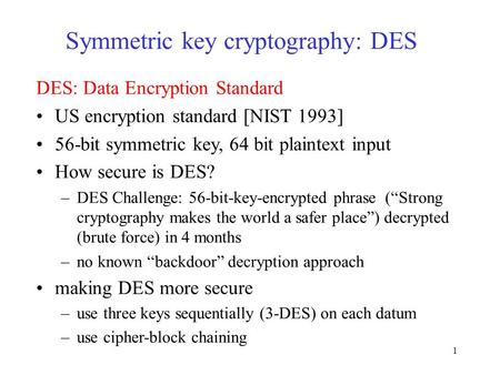 1 Symmetric key cryptography: DES DES: Data Encryption Standard US encryption standard [NIST 1993] 56-bit symmetric key, 64 bit plaintext input How secure.