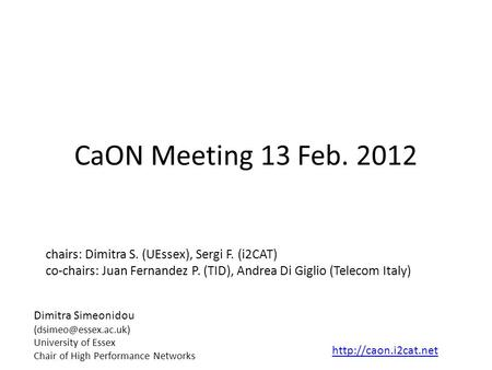 CaON Meeting 13 Feb. 2012 chairs: Dimitra S. (UEssex), Sergi F. (i2CAT) co-chairs: Juan Fernandez P. (TID), Andrea Di Giglio (Telecom Italy) Dimitra Simeonidou.