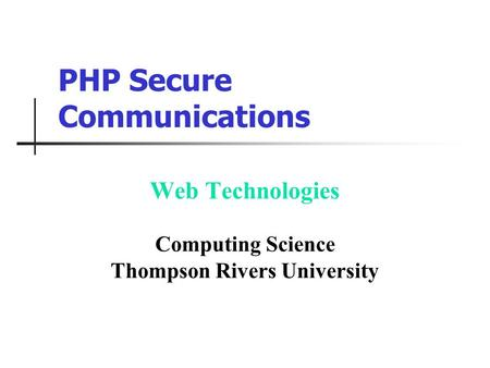 PHP Secure Communications Web Technologies Computing Science Thompson Rivers University.