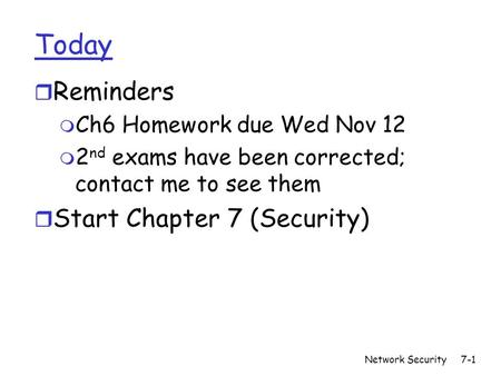 Network Security7-1 Today r Reminders m Ch6 Homework due Wed Nov 12 m 2 nd exams have been corrected; contact me to see them r Start Chapter 7 (Security)