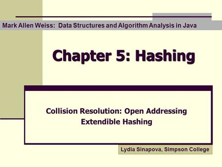 Chapter 5: Hashing Collision Resolution: Open Addressing Extendible Hashing Mark Allen Weiss: Data Structures and Algorithm Analysis in Java Lydia Sinapova,