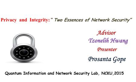 "Privacy and Integrity: "" Two Essences of Network Security"" Presenter Prosanta Gope Advisor Tzonelih Hwang Quantum Information and Network Security Lab,"