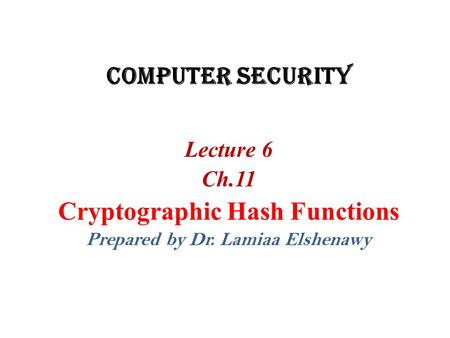 Cryptographic Hash Functions Prepared by Dr. Lamiaa Elshenawy