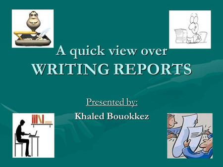 A quick view over WRITING REPORTS Presented by: Khaled Bouokkez.