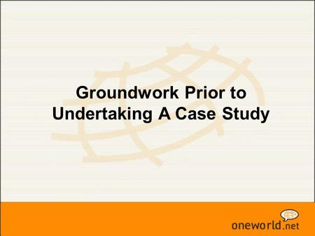 Groundwork Prior to Undertaking A Case Study. What is a Case Study  A body of information  Answer questions about its subject matter.  Inquiry  Processes.