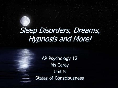 Sleep Disorders, Dreams, Hypnosis <strong>and</strong> More! AP Psychology 12 Ms Carey Unit 5 States of Consciousness AP Psychology 12 Ms Carey Unit 5 States of Consciousness.