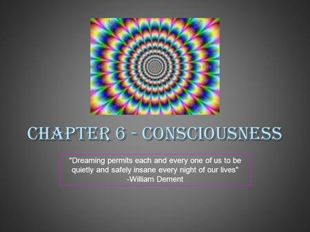 Chapter 6 - Consciousness Dreaming permits each and every one of us to be quietly and safely insane every night of our lives -William Dement.