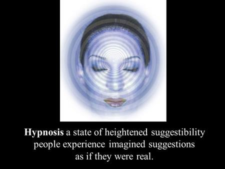 Hypnosis a state of heightened suggestibility people experience imagined suggestions as if they were real.