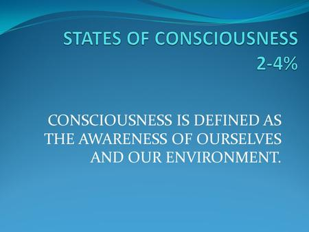 CONSCIOUSNESS IS DEFINED AS THE AWARENESS OF OURSELVES AND OUR ENVIRONMENT.