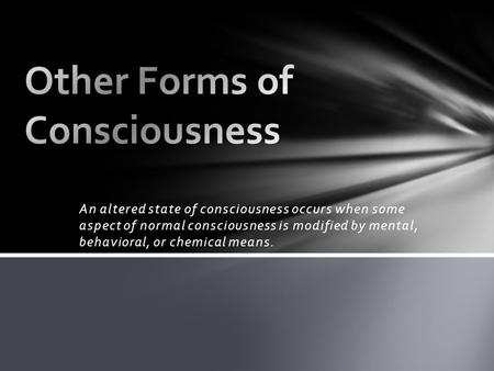 An altered state of consciousness occurs when some aspect of normal consciousness is modified by mental, behavioral, or chemical means.