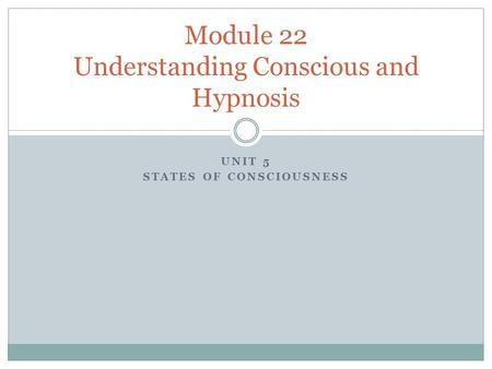 UNIT 5 STATES OF CONSCIOUSNESS Module 22 Understanding Conscious and Hypnosis.