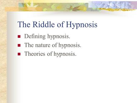The Riddle of Hypnosis Defining hypnosis. The nature of hypnosis. Theories of hypnosis.