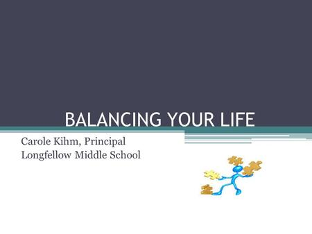 BALANCING YOUR LIFE Carole Kihm, Principal Longfellow Middle School.