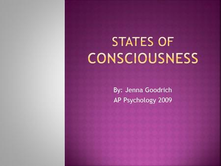 By: Jenna Goodrich AP Psychology 2009.  Consciousness– our awareness of ourselves and our environment.