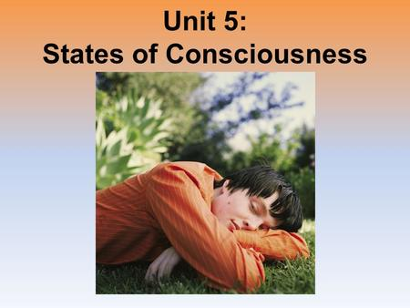 Unit 5: States of Consciousness. Unit Overview ● Sleep and Dreams Sleep and Dreams ● Hypnosis Hypnosis ● Drugs and Consciousness Drugs and Consciousness.