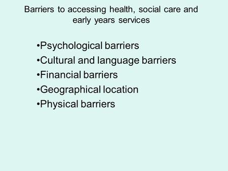 Barriers to accessing health, social care and early years services Psychological barriers Cultural and language barriers Financial barriers Geographical.